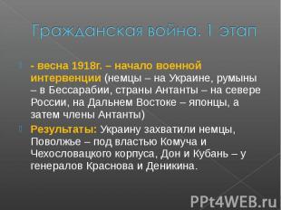Гражданская война. 1 этап- весна 1918г. – начало военной интервенции (немцы – на