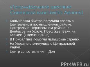 «Триумфальное шествие Советской власти»(по Ленину) Большевики быстро получили вл