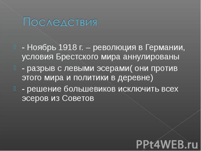 Последствия - Ноябрь 1918 г. – революция в Германии, условия Брестского мира аннулированы - разрыв с левыми эсерами( они против этого мира и политики в деревне) - решение большевиков исключить всех эсеров из Советов