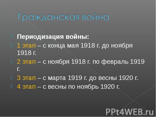 Гражданская война Периодизация войны: 1 этап – с конца мая 1918 г. до ноября 1918 г. 2 этап – с ноября 1918 г. по февраль 1919 г. 3 этап – с марта 1919 г. до весны 1920 г. 4 этап – с весны по ноябрь 1920 г.