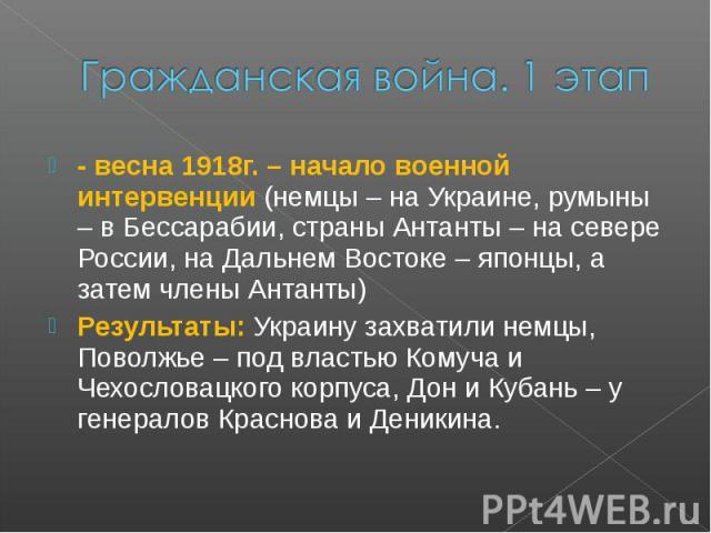 Гражданская война. 1 этап- весна 1918г. – начало военной интервенции (немцы – на Украине, румыны – в Бессарабии, страны Антанты – на севере России, на Дальнем Востоке – японцы, а затем члены Антанты) Результаты: Украину захватили немцы, Поволжье – п…