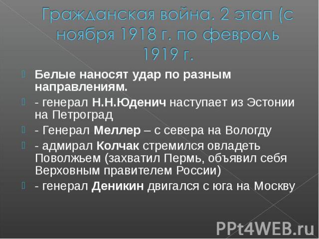 Гражданская война. 2 этап (с ноября 1918 г. по февраль 1919 г.Белые наносят удар по разным направлениям. - генерал Н.Н.Юденич наступает из Эстонии на Петроград - Генерал Меллер – с севера на Вологду - адмирал Колчак стремился овладеть Поволжьем (зах…