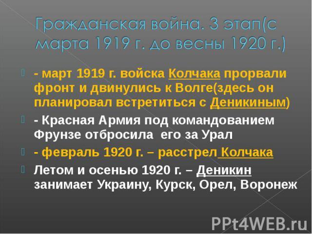 Гражданская война. 3 этап(с марта 1919 г. до весны 1920 г.) - март 1919 г. войска Колчака прорвали фронт и двинулись к Волге(здесь он планировал встретиться с Деникиным) - Красная Армия под командованием Фрунзе отбросила его за Урал - февраль 1920 г…