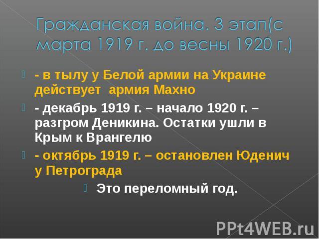 Гражданская война. 3 этап(с марта 1919 г. до весны 1920 г.) - в тылу у Белой армии на Украине действует армия Махно - декабрь 1919 г. – начало 1920 г. – разгром Деникина. Остатки ушли в Крым к Врангелю - октябрь 1919 г. – остановлен Юденич у Петрогр…