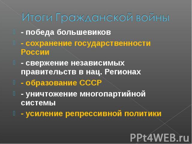Итоги Гражданской войны- победа большевиков - сохранение государственности России - свержение независимых правительств в нац. Регионах - образование СССР - уничтожение многопартийной системы - усиление репрессивной политики