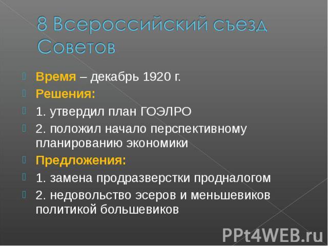 8 Всероссийский съезд СоветовВремя – декабрь 1920 г. Решения: 1. утвердил план ГОЭЛРО 2. положил начало перспективному планированию экономики Предложения: 1. замена продразверстки продналогом 2. недовольство эсеров и меньшевиков политикой большевиков