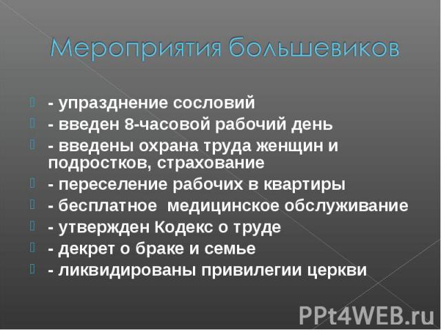Мероприятия большевиков- упразднение сословий - введен 8-часовой рабочий день - введены охрана труда женщин и подростков, страхование - переселение рабочих в квартиры - бесплатное медицинское обслуживание - утвержден Кодекс о труде - декрет о браке …