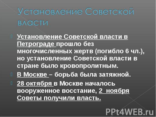 Установление Советской властиУстановление Советской власти в Петрограде прошло без многочисленных жертв (погибло 6 чл.), но установление Советской власти в стране было кровопролитным. В Москве – борьба была затяжной. 28 октября в Москве началось воо…