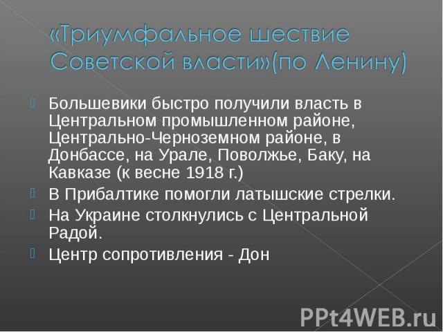 «Триумфальное шествие Советской власти»(по Ленину) Большевики быстро получили власть в Центральном промышленном районе, Центрально-Черноземном районе, в Донбассе, на Урале, Поволжье, Баку, на Кавказе (к весне 1918 г.) В Прибалтике помогли латышские …