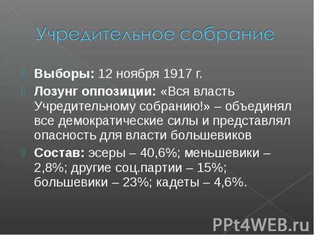 Учредительное собрание Выборы: 12 ноября 1917 г. Лозунг оппозиции: «Вся власть Учредительному собранию!» – объединял все демократические силы и представлял опасность для власти большевиков Состав: эсеры – 40,6%; меньшевики – 2,8%; другие соц.партии …
