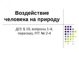 Воздействие человека на природу Д/З: § 19, вопросы 1-4, пересказ, Р/Т № 2-4