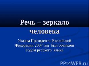 Речь – зеркало человека Указом Президента Российской Федерации 2007 год был объя