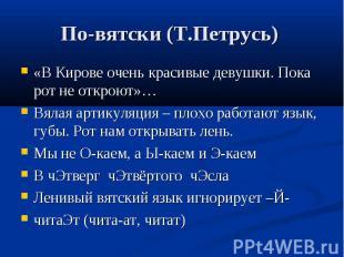 По-вятски (Т.Петрусь) «В Кирове очень красивые девушки. Пока рот не откроют»… Вя