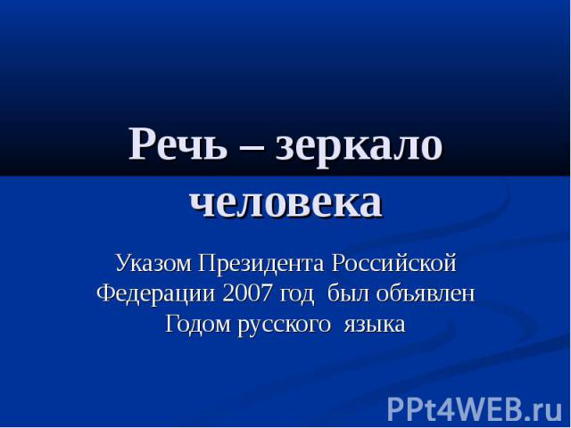 Речь – зеркало человека Указом Президента Российской Федерации 2007 год был объявлен Годом русского языка