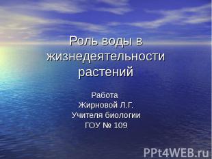 Роль воды в жизнедеятельности растений Работа Жирновой Л.Г. Учителя биологии ГОУ