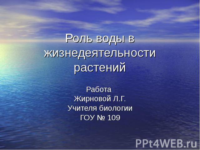 Роль воды в жизнедеятельности растений Работа Жирновой Л.Г. Учителя биологии ГОУ № 109