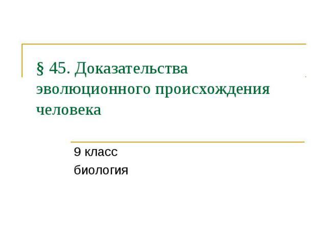 § 45. Доказательства эволюционного происхождения человека 9 класс биология