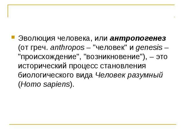Эволюция человека, или антропогенез (от греч. anthropos –