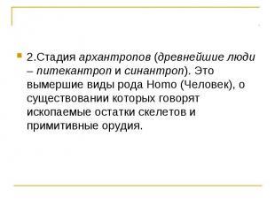 2.Стадия архантропов (древнейшие люди – питекантроп и синантроп). Это вымершие в