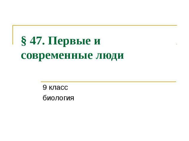 § 47. Первые и современные люди 9 класс биология