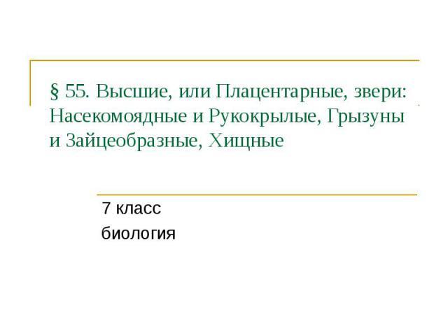 § 55. Высшие, или Плацентарные, звери: Насекомоядные и Рукокрылые, Грызуны и Зайцеобразные, Хищные 7 класс биология