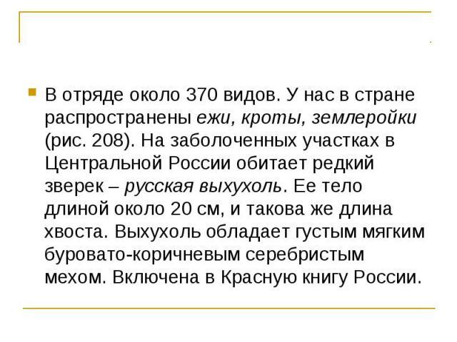 В отряде около 370 видов. У нас в стране распространены ежи, кроты, землеройки (рис. 208). На заболоченных участках в Центральной России обитает редкий зверек – русская выхухоль. Ее тело длиной около 20 см, и такова же длина хвоста. Выхухоль обладае…