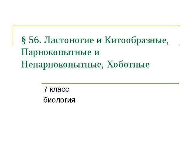 § 56. Ластоногие и Китообразные, Парнокопытные и Непарнокопытные, Хоботные 7 класс биология