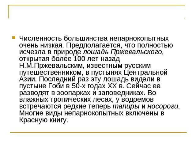 Численность большинства непарнокопытных очень низкая. Предполагается, что полностью исчезла в природе лошадь Пржевальского, открытая более 100 лет назад Н.М.Пржевальским, известным русским путешественником, в пустынях Центральной Азии. Последний раз…