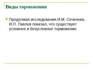 Виды торможения Продолжая исследования И.М. Сеченова, И.П. Павлов показал, что с