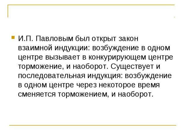 И.П. Павловым был открыт закон взаимной индукции: возбуждение в одном центре вызывает в конкурирующем центре торможение, и наоборот. Существует и последовательная индукция: возбуждение в одном центре через некоторое время сменяется торможением, и на…