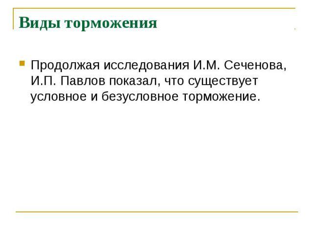 Виды торможения Продолжая исследования И.М. Сеченова, И.П. Павлов показал, что существует условное и безусловное торможение.