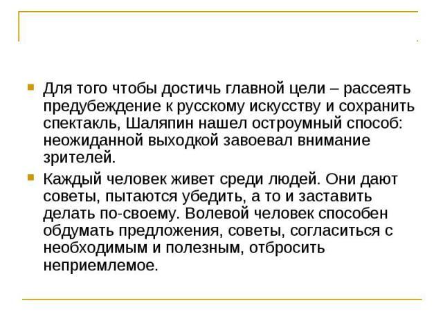Для того чтобы достичь главной цели – рассеять предубеждение к русскому искусству и сохранить спектакль, Шаляпин нашел остроумный способ: неожиданной выходкой завоевал внимание зрителей. Каждый человек живет среди людей. Они дают советы, пытаются уб…