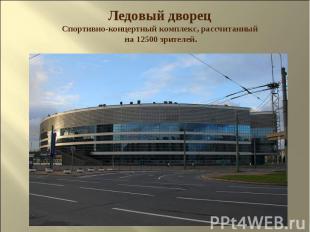 Ледовый дворец Спортивно-концертный комплекс, рассчитанный на 12500 зрителей.