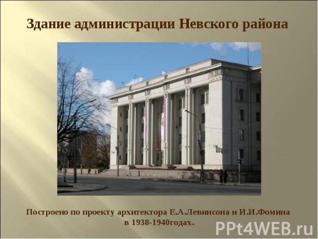 Здание администрации Невского района Построено по проекту архитектора Е.А.Левинсона и И.И.Фомина в 1938-1940годах.
