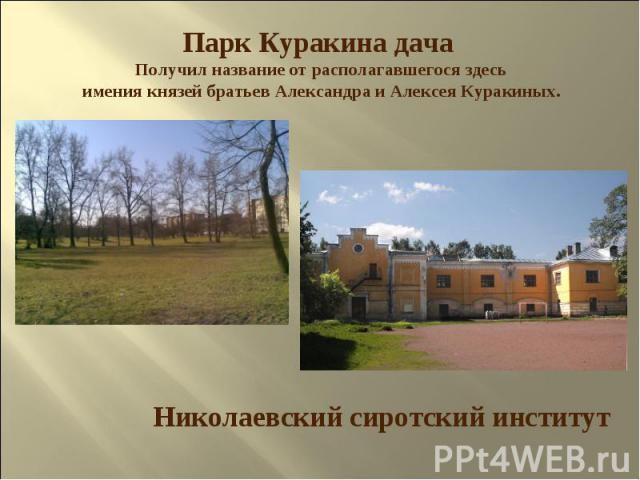 Парк Куракина дача Получил название от располагавшегося здесь имения князей братьев Александра и Алексея Куракиных. Николаевский сиротский институт