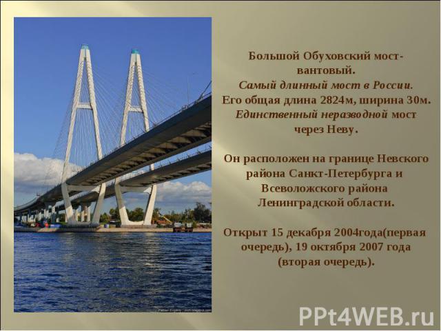 Большой Обуховский мост- вантовый. Самый длинный мост в России. Его общая длина 2824м, ширина 30м. Единственный неразводной мост через Неву. Он расположен на границе Невского района Санкт-Петербурга и Всеволожского района Ленинградской области. Откр…