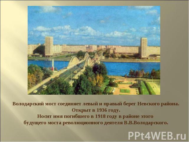 Володарский мост соединяет левый и правый берег Невского района. Открыт в 1936 году. Носит имя погибшего в 1918 году в районе этого будущего моста революционного деятеля В.В.Володарского.