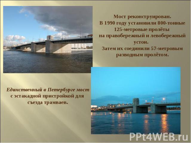 Мост реконструирован. В 1990 году установили 800-тонные 125-метровые пролёты на правобережный и левобережный устои. Затем их соединили 57-метровым разводным пролётом. Единственный в Петербурге мост с эстакадной пристройкой для съезда трамваев.