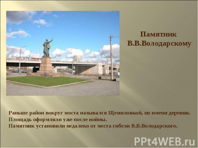 Памятник В.В.Володарскому Раньше район вокруг моста назывался Щемиловкой, по имени деревни. Площадь оформляли уже после войны. Памятник установили недалеко от места гибели В.В.Володарского.