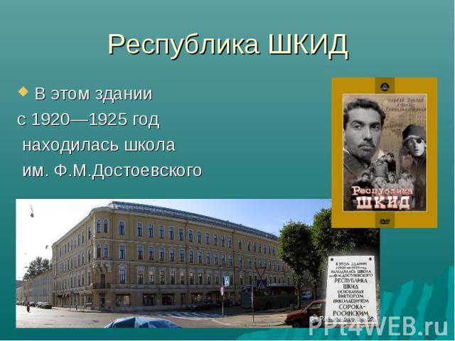 Республика ШКИД В этом здании с 1920—1925 год находилась школа им. Ф.М.Достоевского