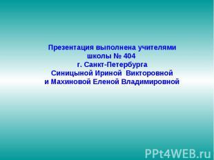 Презентация выполнена учителями школы № 404 г. Санкт-Петербурга Синицыной Ириной