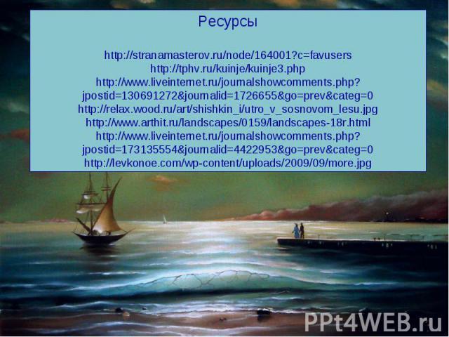 Ресурсы http://stranamasterov.ru/node/164001?c=favusers http://tphv.ru/kuinje/kuinje3.php http://www.liveinternet.ru/journalshowcomments.php?jpostid=130691272&journalid=1726655&go=prev&categ=0 http://relax.wood.ru/art/shishkin_i/utro_v_sosnovom_lesu…