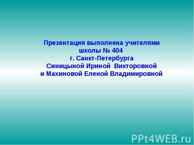 Презентация выполнена учителями школы № 404 г. Санкт-Петербурга Синицыной Ириной Викторовной и Махиновой Еленой Владимировной