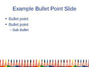 Example Bullet Point Slide Bullet point Bullet point Sub Bullet