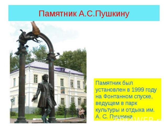 Памятник А.С.Пушкину Памятник был установлен в 1999 году на Фонтанном спуске, ведущем в парк культуры и отдыха им. А. С. Пушкина
