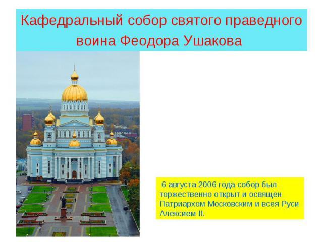 Кафедральный собор святого праведного воина Феодора Ушакова 6 августа 2006 года собор был торжественно открыт и освящен Патриархом Московским и всея Руси Алексием II.