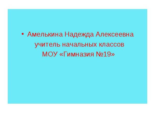 Амелькина Надежда Алексеевна учитель начальных классов МОУ «Гимназия №19»