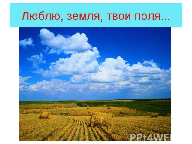Люблю, земля, твои поля...