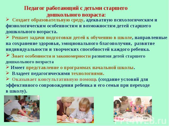 Педагог работающий с детьми старшего дошкольного возраста: Создает образовательную среду, адекватную психологическим и физиологическим особенностям и возможностям детей старшего дошкольного возраста. Решает задачи подготовки детей кобучению вшколе…