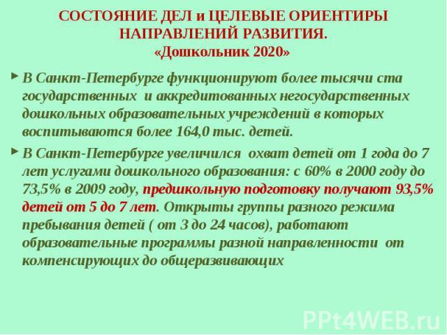 СОСТОЯНИЕ ДЕЛ и ЦЕЛЕВЫЕ ОРИЕНТИРЫ НАПРАВЛЕНИЙ РАЗВИТИЯ. «Дошкольник 2020» В Санкт-Петербурге функционируют более тысячи ста государственных и аккредитованных негосударственных дошкольных образовательных учреждений в которых воспитываются более 164,…